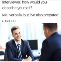 """Tumblr, Blog, and How To: Interviewer: how would you  describe yourself?  Me: verbally, but I've also prepared  a dance <p><a href=""""http://memehumor.net/post/173648157496/how-to-ace-interviews"""" class=""""tumblr_blog"""">memehumor</a>:</p>  <blockquote><p>how to ace interviews</p></blockquote>"""