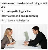 Memes, Nobel Prize, and I Won: interviewer: I need one bad thing about  you  him: im a pathological liar  interviewer and one good thing  him: i won a Nobel prize  @spicy memepls