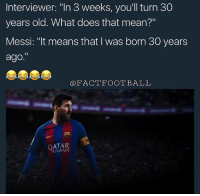 "Messi trolling the reporter..😂😂: Interviewer: ""In 3 weeks, you'll turn 30  years old. What does that mean?""  Messi: ""It means that I was born 30 years  ago.""  FACT FOOTBALL  AIRWAYS Messi trolling the reporter..😂😂"