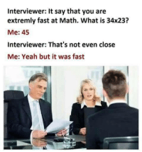 Yeah, Math, and What Is: Interviewer: It say that you are  extremly fast at Math. What is 34x23?  Me: 45  Interviewer: That's not even close  Me: Yeah but it was fast