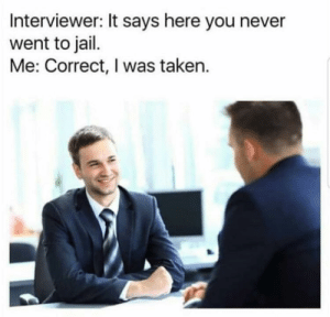 I was taken: Interviewer: It says here you never  went to jail.  Me: Correct, I was taken. I was taken