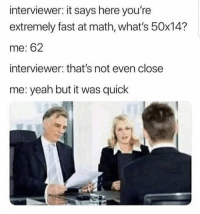 : interviewer: it says here you're  extremely fast at math, what's 50x14?  me: 62  interviewer: that's not even close  me: yeah but it was quick