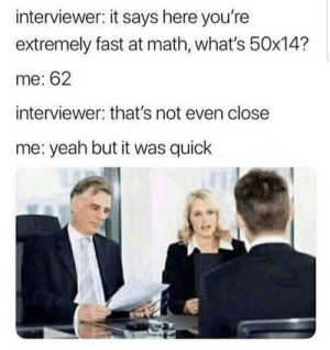 Me irl: interviewer: it says here you're  extremely fast at math, what's 50x14?  me: 62  interviewer: that's not even close  me: yeah but it was quick Me irl