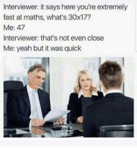 Work smart, not harder: Interviewer: it says here you're extremely  fast at maths, what's 30x17?  Me: 47  Interviewer: that's not even close  Me: yeah but it was quick Work smart, not harder