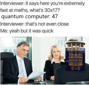 error rate too high: Interviewer: it says here you're extremely  fast at maths, what's 30x17?  quantum computer: 47  Interviewer: that's not even close  Me: yeah but it was quick  One error rate too high