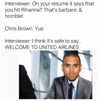 Why are you still following me!? Follow @strait2school for better memes: Interviewer: On your resume it says that  you hit Rihanna? That's barbaric &  horrible!  Chris Brown: Yup  Interviewer: Ithink it's safe to say..  WELCOME TO UNITED AIRLINES Why are you still following me!? Follow @strait2school for better memes