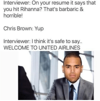 Chris Brown, Memes, and Rihanna: Interviewer: On your resume it says that  you hit Rihanna? That's barbaric &  horrible!  Chris Brown: Yup  Interviewer: I think it's safe to say  WELCOME TO UNITED AIRLINES I Can't Stop, Won't Stop Eh Eh 😂😂😂😂😂😂 pettypost pettyastheycome straightclownin hegotjokes jokesfordays itsjustjokespeople itsfunnytome funnyisfunny randomhumor chrisbrown rihanna unitedairlines