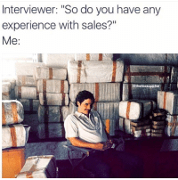 """😁: Interviewer: """"So do you have any  experience with sales?""""  Me  thefiresupplier 😁"""