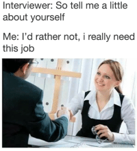 Job, This, and So Tell Me: Interviewer: So tell me a little  about yourself  Me: I'd rather not, i really need  this job