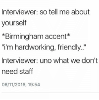 "No manners 😂😂😂😭😭 ♻️♻️ repost via @thezeemiester haraambanter: Interviewer: so tell me about  yourself  *Birmingham accent  ""i'm hardworking, friendly  Interviewer: uno what we don't  need staff  06/11/2016, 19:54 No manners 😂😂😂😭😭 ♻️♻️ repost via @thezeemiester haraambanter"