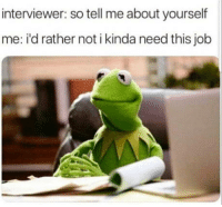 MeIRL, Job, and This: interviewer: so tell me about yourself  me: i'd rather not i kinda need this job meirl