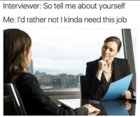 - Political Memes: Interviewer: So tell me about yourself  Me: I'd rather not l kinda need this job  edudewheresmU - Political Memes