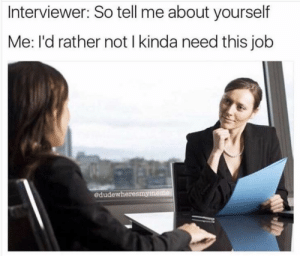 tell me about: Interviewer: So tell me about yourself  Me: l'd rather not I kinda need this job  edudewheresmymeme