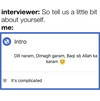 Memes, 🤖, and Allah: interviewer: So tell us a little bit  about yourself.  me:  Intro  Dill naram, Dimagh garam, Baqi sb Allah ka  karam  It's complicated