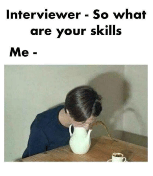 meirl: Interviewer So what  are your skills  Me- meirl