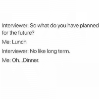 Future, Girl Memes, and Big: Interviewer: So what do you have planned  for the future?  Me: Lunch  Interviewer: No like long term  Me: Oh...Dinner. Dreaming big ✨🍕