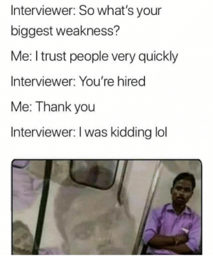 yeeet: Interviewer: So what's your  biggest weakness?  Me: I trust people very quickly  Interviewer: You're hired  Me: Thank you  Interviewer: I was kidding lol yeeet