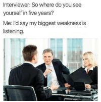Memes, Human, and Via: Interviewer: So where do you see  yourself in five years?  Me: I'd say my biggest weakness is  listening. I am also incapable of human interaction via /r/memes https://ift.tt/2MYCwgd