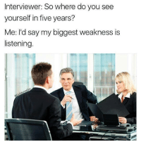 You, Five, and Do You: Interviewer: So where do you see  yourself in five years?  Me: l'd say my biggest weakness is  listening.