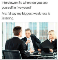 Yeah, You, and What: Interviewer: So where do you see  yourself in five years?  Me: I'd say my biggest weakness is  listening. Wait.. what? Yeah sure.. hmhm