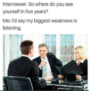 Wait.. what? Yeah sure.. hmhm by Royalekhin MORE MEMES: Interviewer: So where do you see  yourself in five years?  Me: I'd say my biggest weakness is  listening. Wait.. what? Yeah sure.. hmhm by Royalekhin MORE MEMES