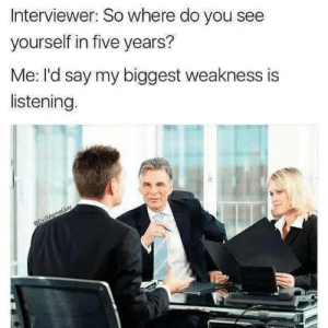 Dank, Memes, and Target: Interviewer: So where do you see  yourself in five years?  Me: I'd say my biggest weakness is  listening. I am also incapable of human interaction by moskitsocit MORE MEMES