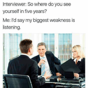 MeIRL, You, and Five: Interviewer: So where do you see  yourself in five years?  Me: I'd say my biggest weakness is  listening. meirl