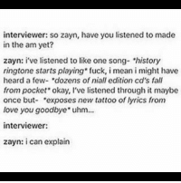 """interviewer: so zayn, have you listened to made  in the am yet?  zayn: i've listened to like one song- """"history  ringtone starts playing fuck, i mean i might have  heard a few- dozens of nial edition cd's fall  from pocket okay, I've listened through it maybe  once but  exposes new tattoo of lyrics from  love you goodbye uhm...  interviewer:  zayn: i can explain Zebra Milk •Em"""