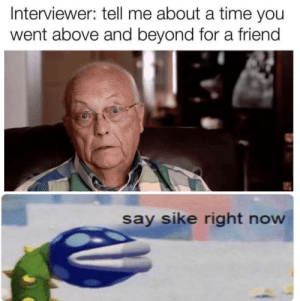 Time, Dank Memes, and Above and Beyond: Interviewer: tell me about a time you  went above and beyond for a friend  say sike right now Female companion