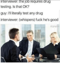 Fuck, Good, and Test: interviewer: the job requires drug  testing. Is that OK?  guy: i'll literally test any drug  interviewer: (whispers) fuck he's good  drgrayfar meirl