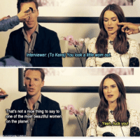 There are two types of English people.: Interviewer: (To Keira) You look a little worn Out  That's not a nice thing to say to  one of the most beautiful women  on the planet  Yeah, fuck you There are two types of English people.