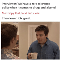 Louding: Interviewer: We have a zero tolerance  policy when it comes to drugs and alcohol  Me: Copy that, loud and clear.  Interviewer: Ok great.