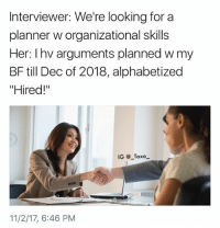 """The Dab, Dank, and Dating: Interviewer: We're looking for a  planner w organizational skills  Her: Ihv arguments planned w my  BF till Dec of 2018, alphabetized  """"Hired!""""  IG @ Taxo  11/2/17, 6:46 PM Tag this chick.. @heavenly__kiss for more @heavenly__kiss - - - * - - follow4follow funny funnyAF tinder bumble fuckboy ex dating relateable wcw meme memes comedy likes pettyaf nochill itslit dank dabs dankmemes triggered followme drunk f4f melaniatrump yeezyboost khloekardashian"""