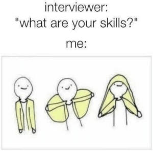 "What, What Are, and Skills: interviewer:  ""what are your skills?""  me:"