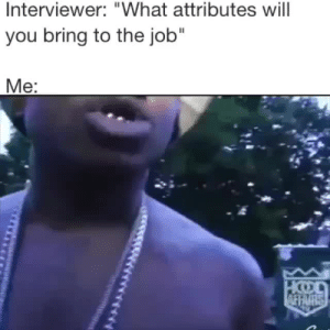 """Job, Will, and You: Interviewer: """"What attributes will  you bring to the job""""  Me: 🤣"""