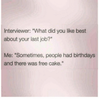 "Free birthday gains. That's about it 😅💪: Interviewer: ""What did you like best  about your last job?""  Me: ""Sometimes, people had birthdays  and there was free cake."" Free birthday gains. That's about it 😅💪"