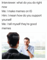 imags: Interviewer: what do you do right  nOW  Me: I make memes on IG  Him: mean how do you support  yourself  Me: I tell myself they're good  memes  iStock  by Getty Imag  ock  iStock  by Getty Images