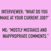 """And sexual advances on guys who don't reciprocate them. rp @_thequeenofeverything_: INTERVIEWER: """"WHAT DO YOU  MAKE AT YOUR CURRENT JOB?""""  ME: """"MOSTLY MISTAKES AND  INAPPROPRIATE COMMENTS And sexual advances on guys who don't reciprocate them. rp @_thequeenofeverything_"""