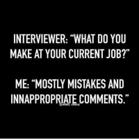 "😉😬😜 snarkynurses {original meme by @rebelcircus}: INTERVIEWER: ""WHAT DO YOU  MAKE AT YOUR CURRENT JOB?""  ME: ""MOSTLY MISTAKES AND  INNAPPROPRIATE COMMENTS 😉😬😜 snarkynurses {original meme by @rebelcircus}"