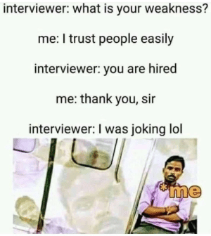 Lol, Thank You, and What Is: interviewer: what is your weakness?  me: I trust people easily  interviewer: you are hired  me: thank you, sir  interviewer: I was joking lol