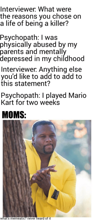 SEE, I TOLD YOU VIDEO GAMES MAKE YOU VIOLENT! by eighty_eight_ MORE MEMES: Interviewer. What were  the reasons you  a life of being a killer?  chose on  Psychopath: I was  physically abused by my  parents and mentally  depressed in my childhood  Interviewer. Anything else  you'd like to add to add to  this statement?  Psychopath: I played Mario  Kart for two weeks  MOMS:  heard of it  what's memeatic? never  SUPER 150 SEE, I TOLD YOU VIDEO GAMES MAKE YOU VIOLENT! by eighty_eight_ MORE MEMES
