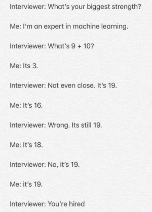 How to get a job as a machine learning engineer: Interviewer: What's your biggest strength?  Me: I'm an expert in machine learning.  Interviewer: What's 9 + 10?  Me: Its 3.  Interviewer: Not even close. It's 19.  Me: It's 16.  Interviewer: Wrong. Its still 19.  Me: It's 18.  Interviewer: No, it's 19.  Me: it's 19.  Interviewer: You're hired How to get a job as a machine learning engineer