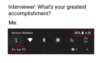 "Memes, Verizon, and 4 20: Interviewer: What's your greatest  accomplishment?  Me:  Verizon Wireless  69% 4:20  Fri, Apr 20 <p>69% at 4:20 on 4/20 via /r/memes <a href=""https://ift.tt/2HkbPeL"">https://ift.tt/2HkbPeL</a></p>"