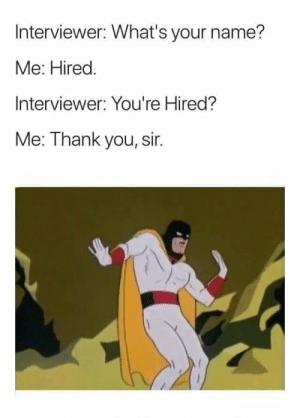 Joder, por eso hay poco paro en el mundo anglosajón: Interviewer: What's your name?  Me: Hired.  Interviewer: You're Hired?  Me: Thank you, sir. Joder, por eso hay poco paro en el mundo anglosajón