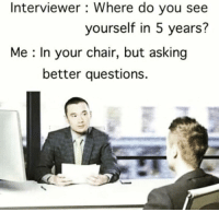 Chair, Never, and Asking: Interviewer : Where do you see  yourself in 5 years?  Me : In your chair, but asking  better questions. Tip 1: Never forget to assert dominance