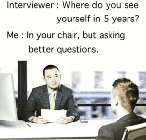 Dank, Memes, and Target: Interviewer : Where do you see  yourself in 5 years?  Me : In your chair, but asking  better questions. How to nail an interview by draganov11 MORE MEMES