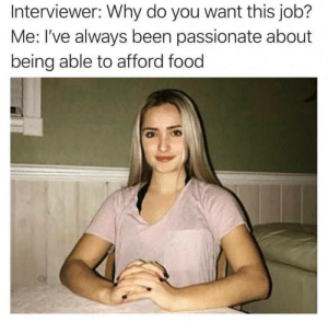 Why do you want to work in this fastfood restaurant? smh by onkine MORE MEMES: Interviewer: Why do you want this job?  Me: I've always been passionate about  being able to afford food Why do you want to work in this fastfood restaurant? smh by onkine MORE MEMES