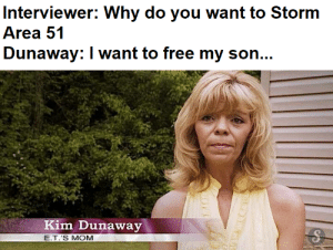 The movie was there to cover the truth: Interviewer: Why do you want to Storm  Area 51  Dunaway: I want to free my son...  Kim Dunaway  E.T.'S MOM The movie was there to cover the truth