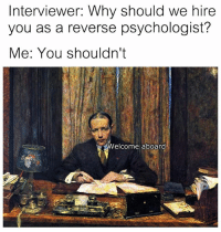 Classical Art, Why, and Psychologist: Interviewer: Why should we hire  you as a reverse psychologist?  Me: You shouldn't  Welcome aboard