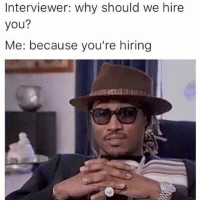 Funny, Memes, and Why: Interviewer: why should we hire  you?  Me: because you're hiring SarcasmOnly